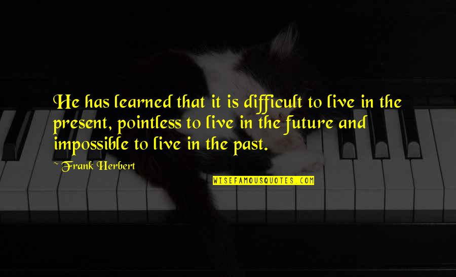 The Past Present Future Quotes By Frank Herbert: He has learned that it is difficult to