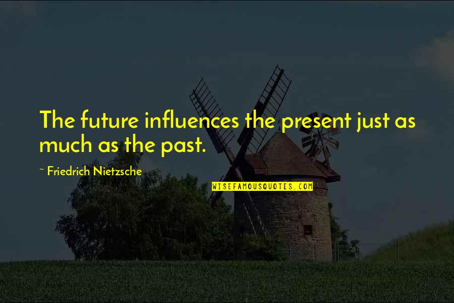 The Past Present Future Quotes By Friedrich Nietzsche: The future influences the present just as much