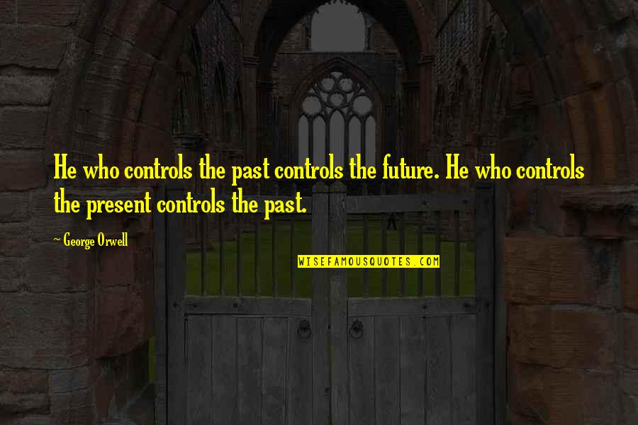 The Past Present Future Quotes By George Orwell: He who controls the past controls the future.