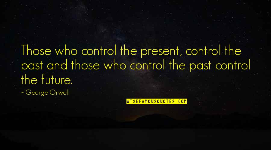 The Past Present Future Quotes By George Orwell: Those who control the present, control the past