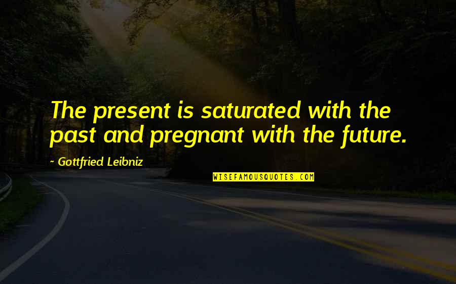The Past Present Future Quotes By Gottfried Leibniz: The present is saturated with the past and