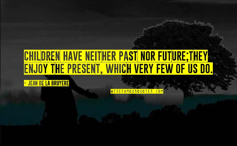 The Past Present Future Quotes By Jean De La Bruyere: Children have neither past nor future;they enjoy the