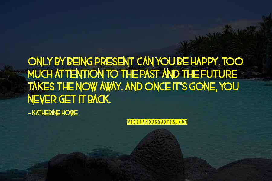 The Past Present Future Quotes By Katherine Howe: Only by being present can you be happy.