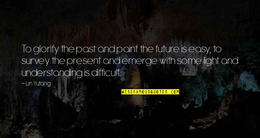 The Past Present Future Quotes By Lin Yutang: To glorify the past and paint the future