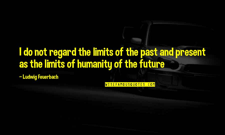 The Past Present Future Quotes By Ludwig Feuerbach: I do not regard the limits of the