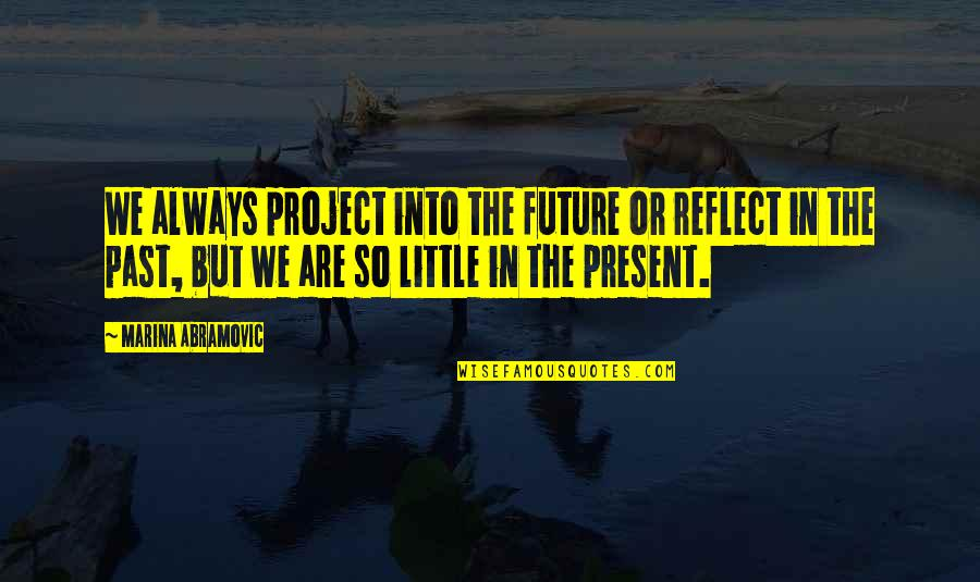 The Past Present Future Quotes By Marina Abramovic: We always project into the future or reflect