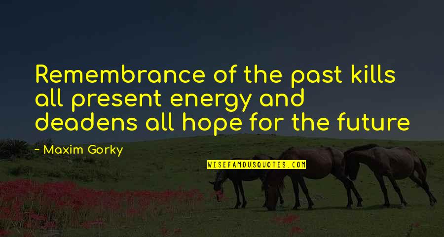 The Past Present Future Quotes By Maxim Gorky: Remembrance of the past kills all present energy