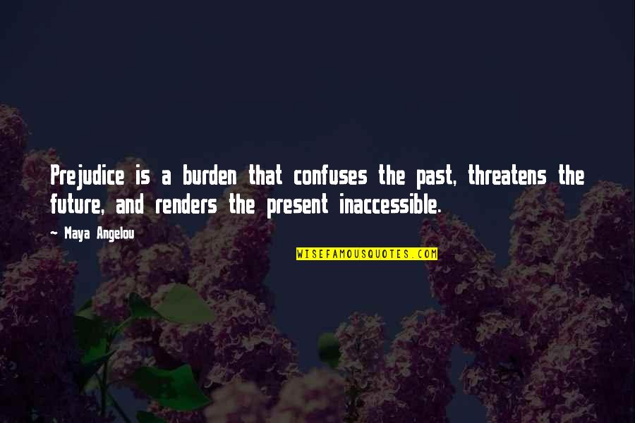 The Past Present Future Quotes By Maya Angelou: Prejudice is a burden that confuses the past,