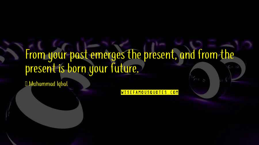 The Past Present Future Quotes By Muhammad Iqbal: From your past emerges the present, and from