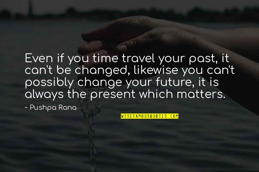 The Past Present Future Quotes By Pushpa Rana: Even if you time travel your past, it