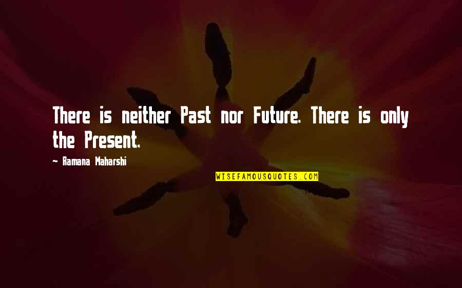 The Past Present Future Quotes By Ramana Maharshi: There is neither Past nor Future. There is