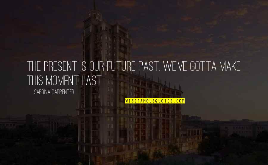 The Past Present Future Quotes By Sabrina Carpenter: The present is our future past, we've gotta