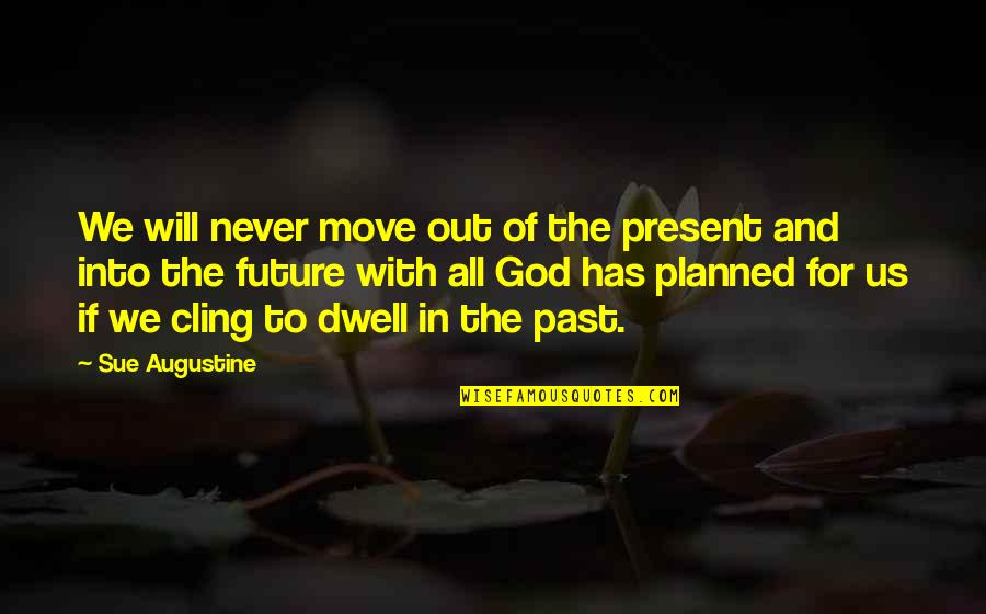 The Past Present Future Quotes By Sue Augustine: We will never move out of the present