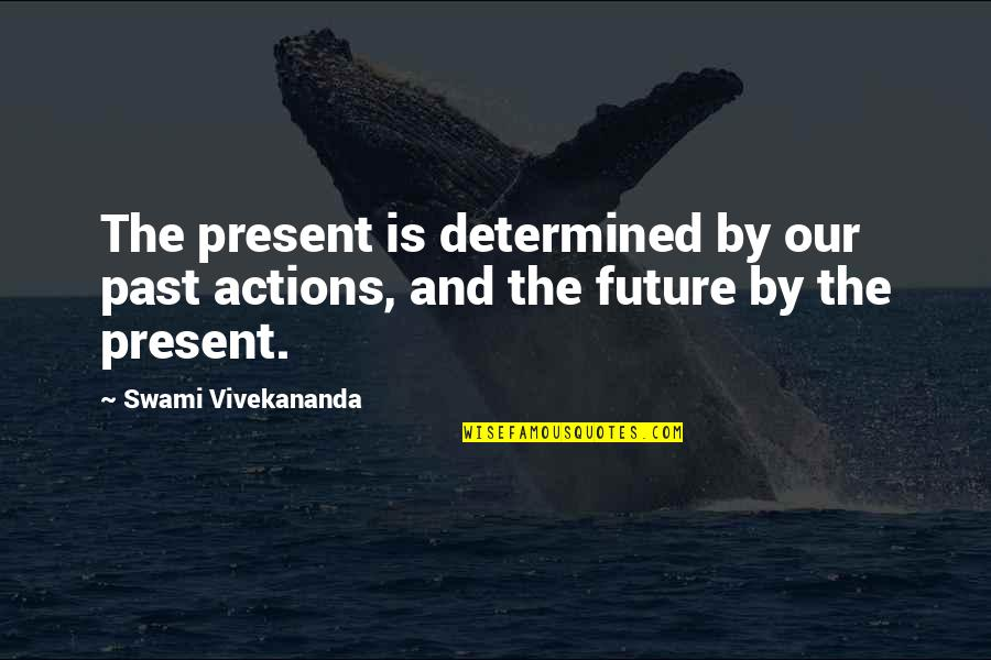 The Past Present Future Quotes By Swami Vivekananda: The present is determined by our past actions,