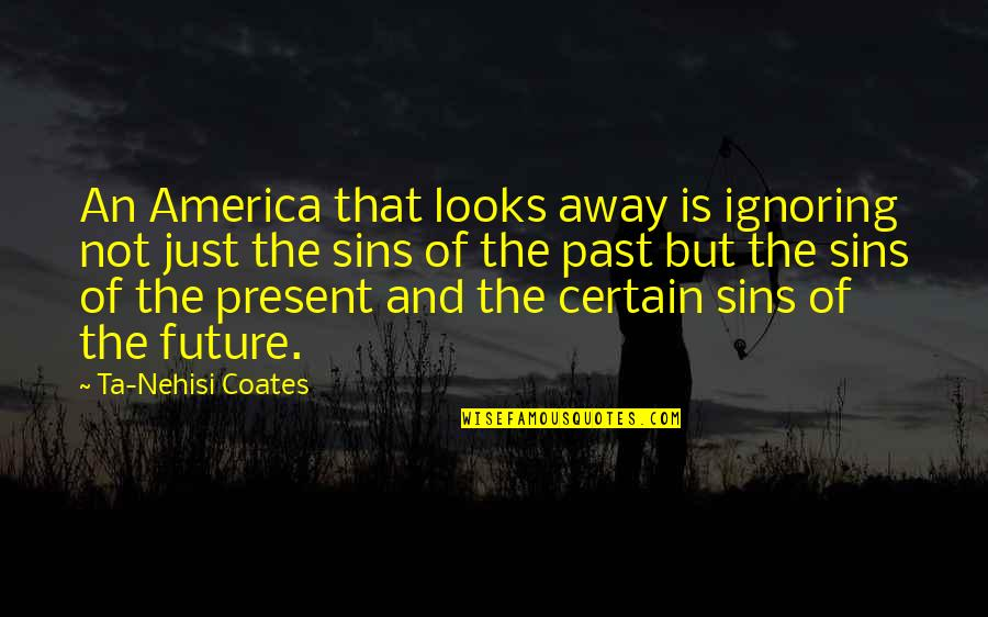 The Past Present Future Quotes By Ta-Nehisi Coates: An America that looks away is ignoring not