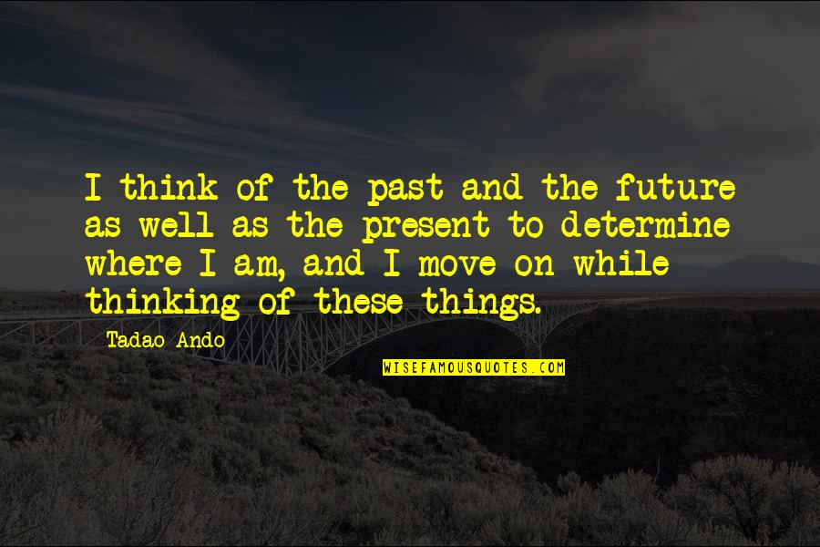 The Past Present Future Quotes By Tadao Ando: I think of the past and the future