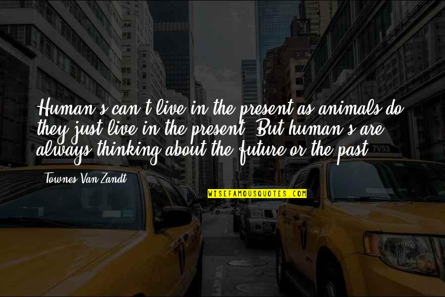 The Past Present Future Quotes By Townes Van Zandt: Human's can't live in the present as animals