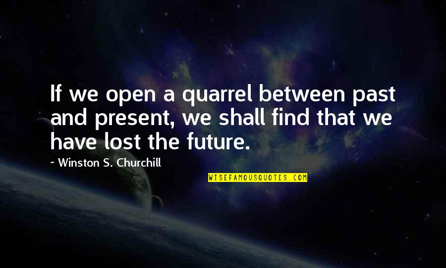 The Past Present Future Quotes By Winston S. Churchill: If we open a quarrel between past and