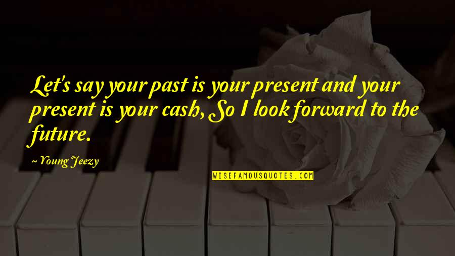 The Past Present Future Quotes By Young Jeezy: Let's say your past is your present and