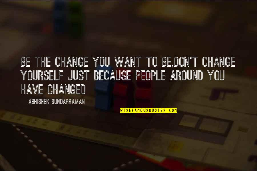 The People Around You Quotes By Abhishek Sundarraman: Be the Change you want to be,Don't Change
