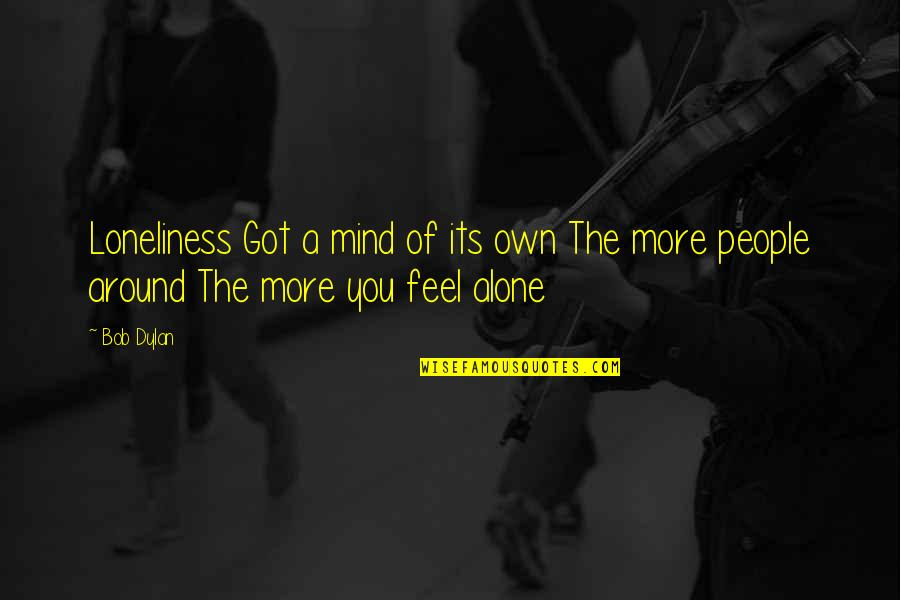 The People Around You Quotes By Bob Dylan: Loneliness Got a mind of its own The