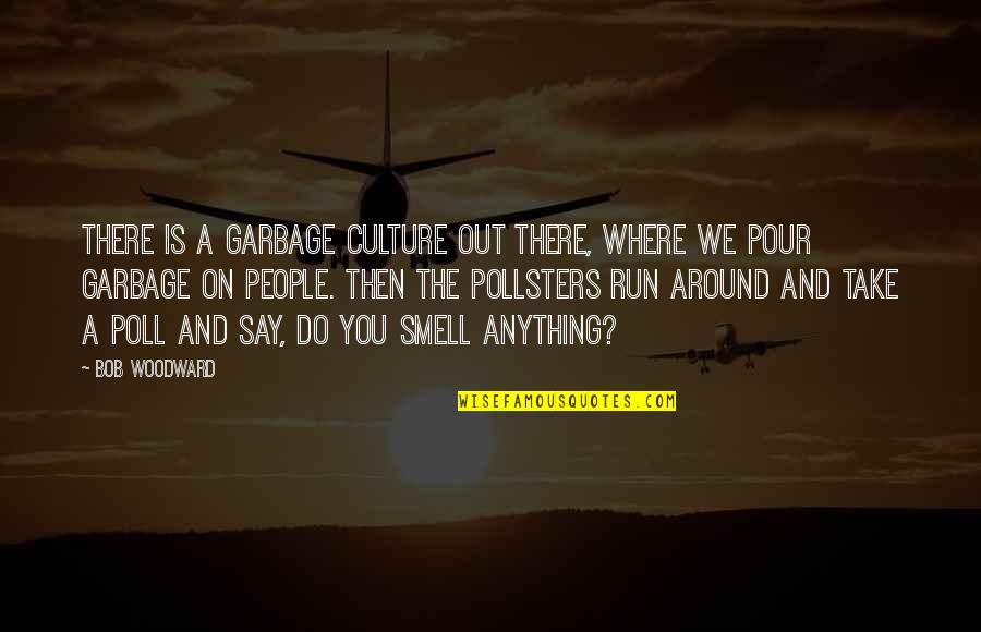 The People Around You Quotes By Bob Woodward: There is a garbage culture out there, where