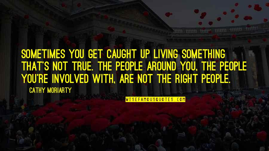 The People Around You Quotes By Cathy Moriarty: Sometimes you get caught up living something that's