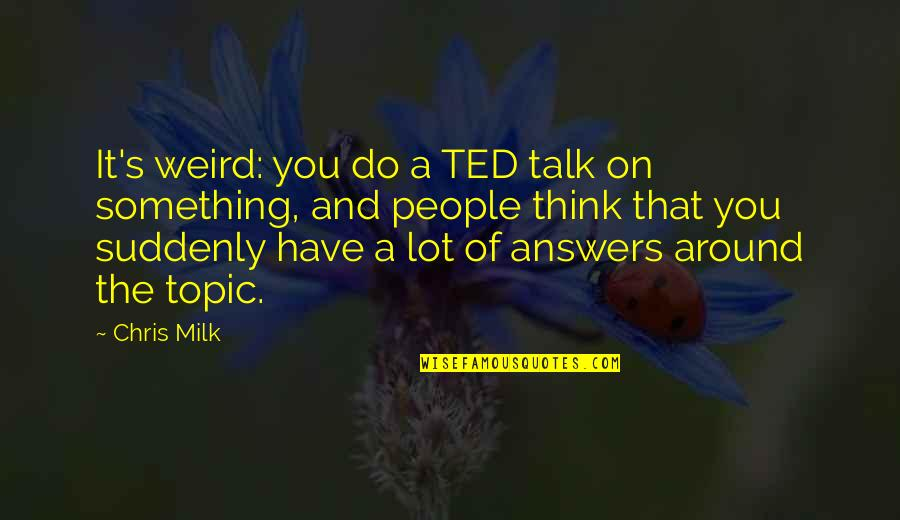The People Around You Quotes By Chris Milk: It's weird: you do a TED talk on