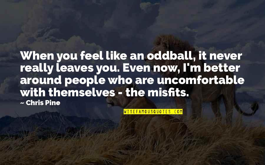 The People Around You Quotes By Chris Pine: When you feel like an oddball, it never