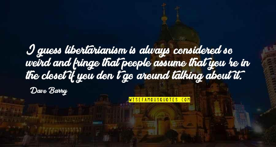 The People Around You Quotes By Dave Barry: I guess libertarianism is always considered so weird