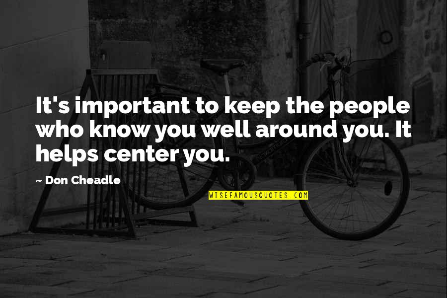 The People Around You Quotes By Don Cheadle: It's important to keep the people who know