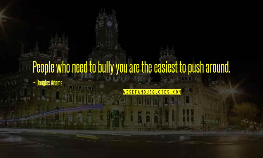 The People Around You Quotes By Douglas Adams: People who need to bully you are the