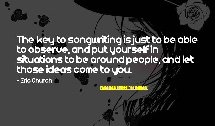The People Around You Quotes By Eric Church: The key to songwriting is just to be