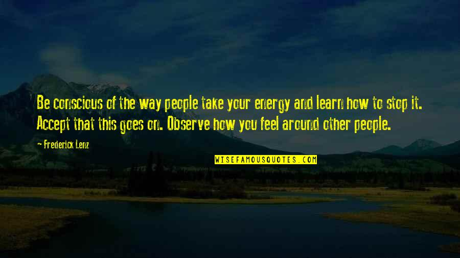 The People Around You Quotes By Frederick Lenz: Be conscious of the way people take your