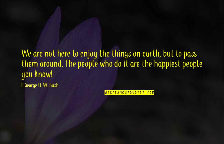 The People Around You Quotes By George H. W. Bush: We are not here to enjoy the things