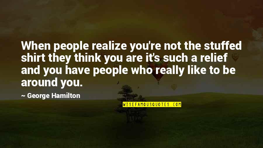 The People Around You Quotes By George Hamilton: When people realize you're not the stuffed shirt
