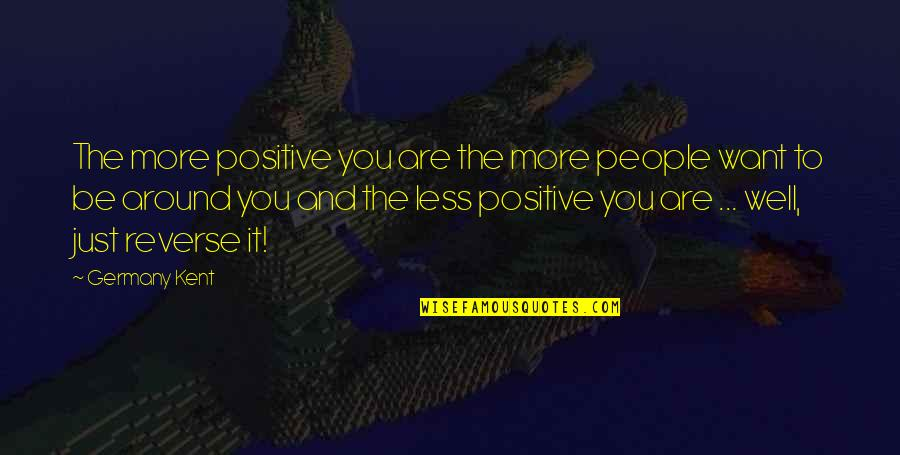 The People Around You Quotes By Germany Kent: The more positive you are the more people
