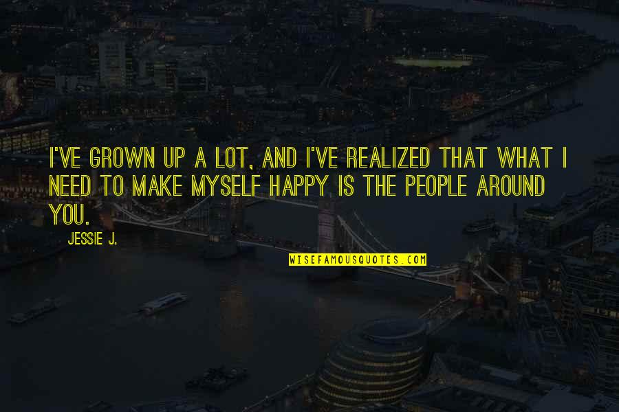 The People Around You Quotes By Jessie J.: I've grown up a lot, and I've realized