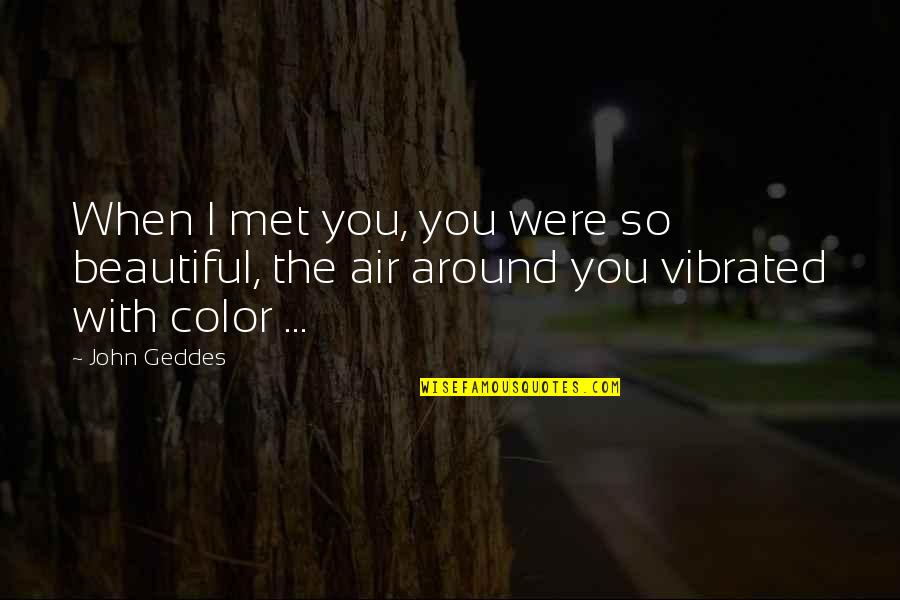 The People Around You Quotes By John Geddes: When I met you, you were so beautiful,