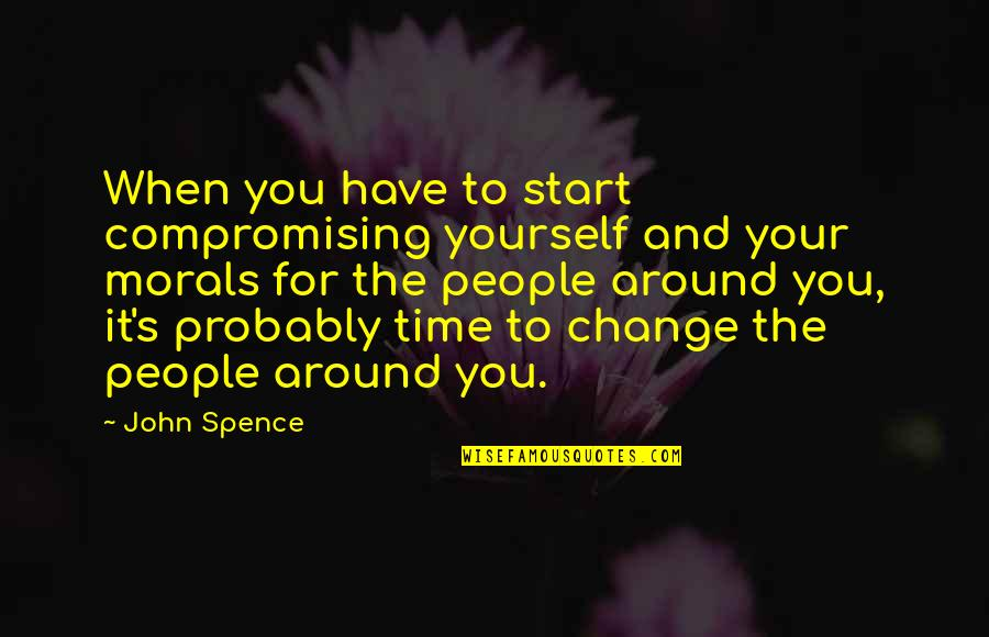 The People Around You Quotes By John Spence: When you have to start compromising yourself and