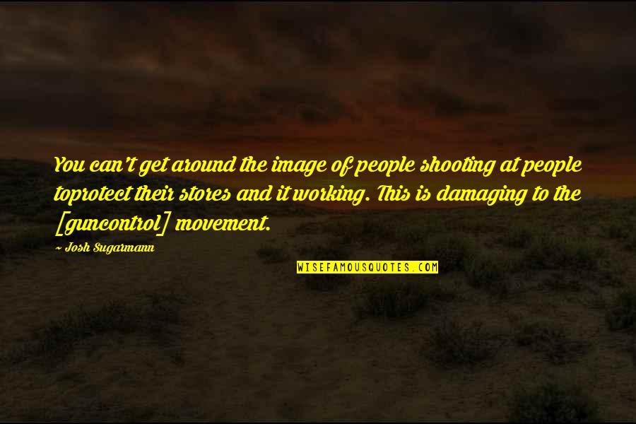 The People Around You Quotes By Josh Sugarmann: You can't get around the image of people