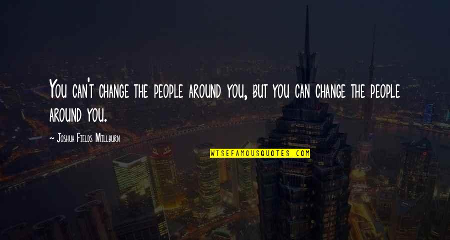 The People Around You Quotes By Joshua Fields Millburn: You can't change the people around you, but