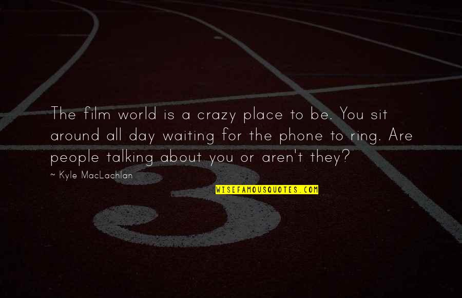 The People Around You Quotes By Kyle MacLachlan: The film world is a crazy place to