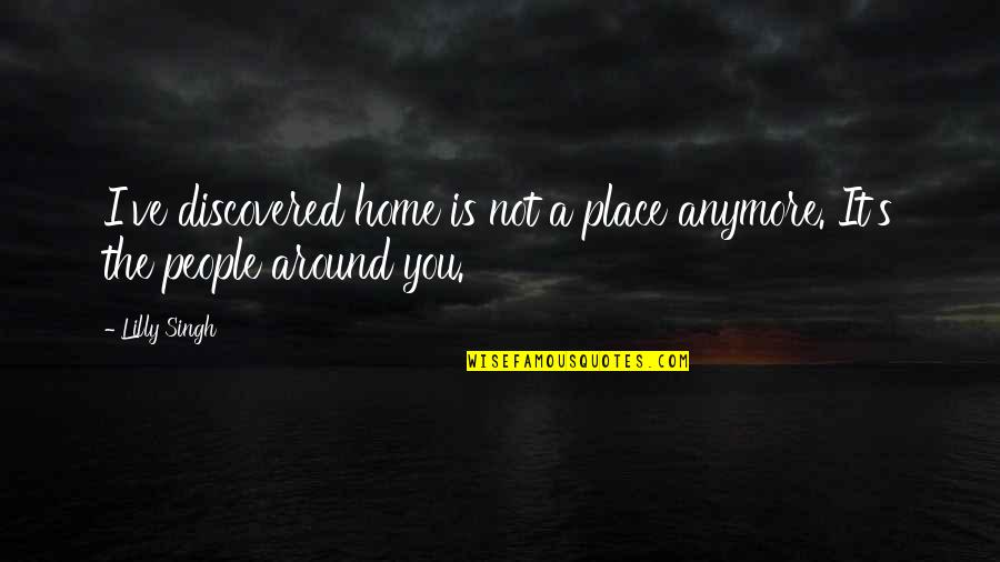 The People Around You Quotes By Lilly Singh: I've discovered home is not a place anymore.