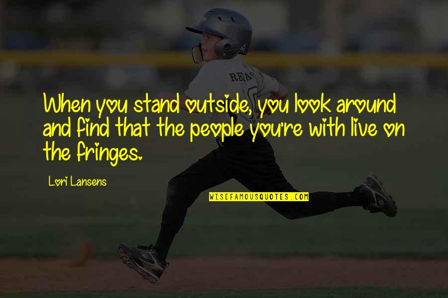 The People Around You Quotes By Lori Lansens: When you stand outside, you look around and