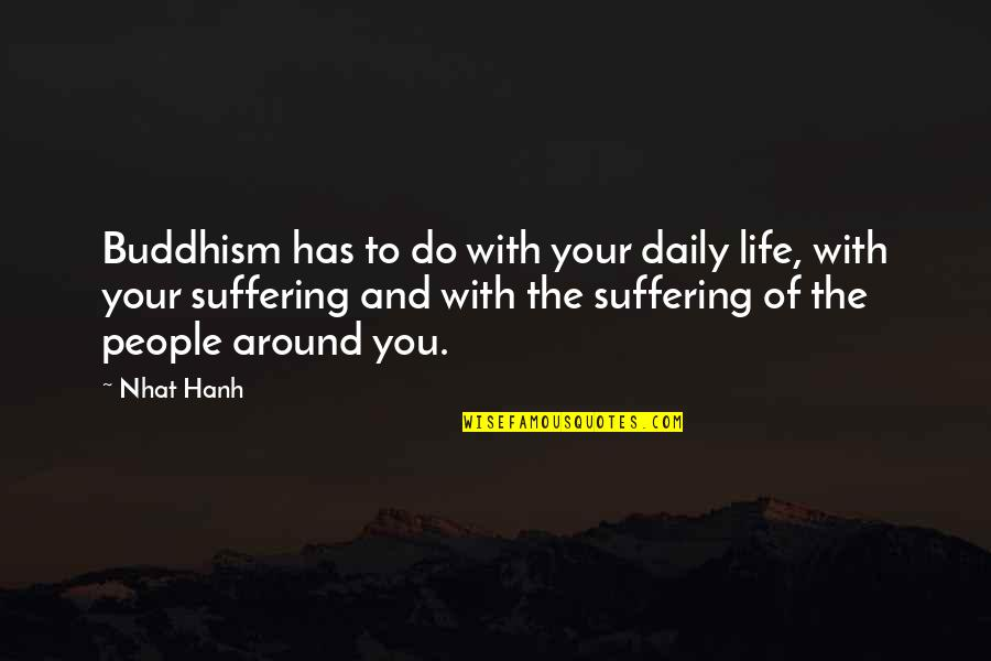 The People Around You Quotes By Nhat Hanh: Buddhism has to do with your daily life,