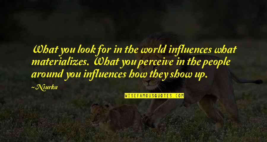 The People Around You Quotes By Niurka: What you look for in the world influences