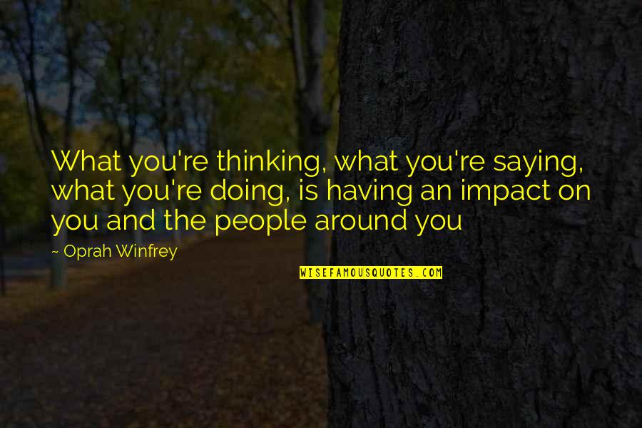 The People Around You Quotes By Oprah Winfrey: What you're thinking, what you're saying, what you're