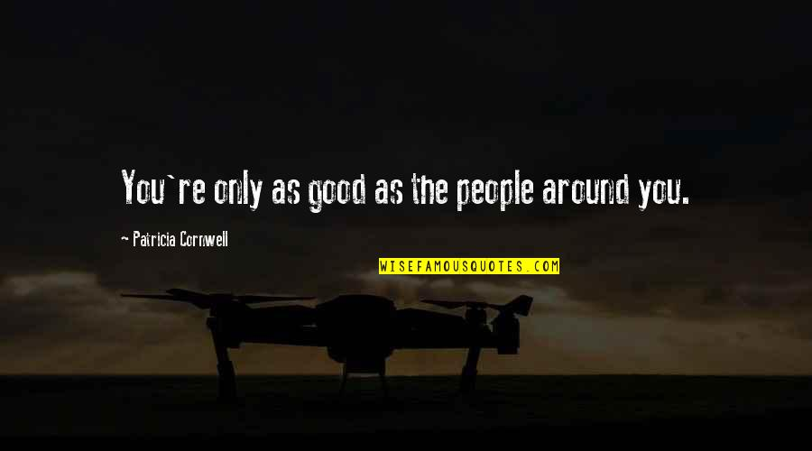 The People Around You Quotes By Patricia Cornwell: You're only as good as the people around
