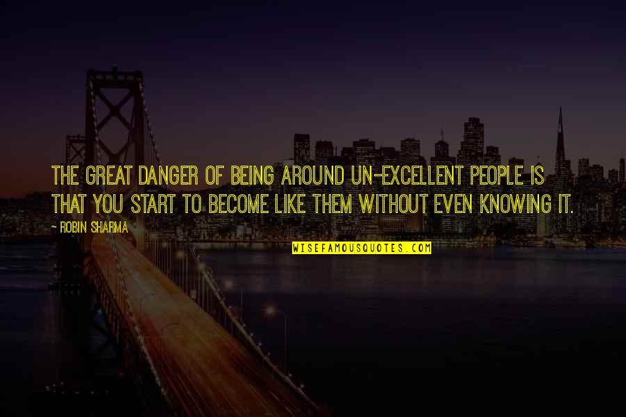 The People Around You Quotes By Robin Sharma: The great danger of being around un-excellent people